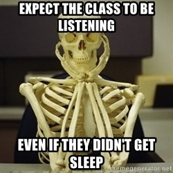Skeleton waiting - Expect the class to be listening  even if they didn't get sleep