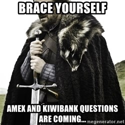 Ned Stark - brace yourself amex and kiwibank questions are coming...