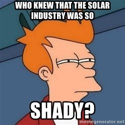 Not sure if troll - who knew that the solar industry was so Shady?
