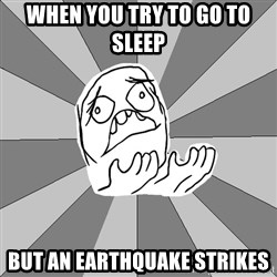 Whyyy??? - When you try to go to sleep  But an earthquake strikes