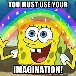 Imagination - you must use your IMAGINATION!