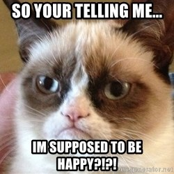 Angry Cat Meme - So your telling me... Im supposed to be Happy?!?!