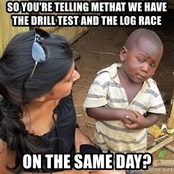 Skeptical African Child - so you're telling methat we have the drill test and the log race on the same day?
