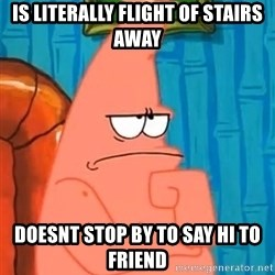 Patrick Wtf? - is literally flight of stairs away doesnt stop by to say hi to friend