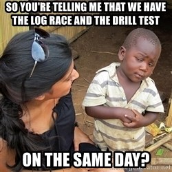 Skeptical African Child - so you're telling me that we have the log race and the drill test on the same day?