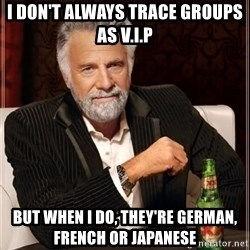 i dont always - I don't always trace groups as V.I.P But when I do, they're German, French or Japanese