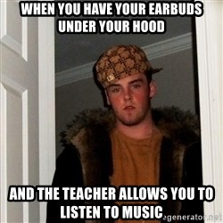 Scumbag Steve - When you have your earbuds under your hood and the teacher allows you to listen to music