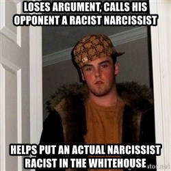 Scumbag Steve - Loses argument, calls his opponent a racist narcissist Helps put an actual narcissist racist in the whitehouse