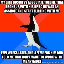 Socially Awesome Awkward Penguin - my girl business associate toldme that broke up with his bf bc he was an asshole and start flirting with me  few weeks later she leftme for him and told me that don't want to work with me anymore