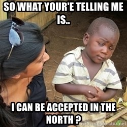 Skeptical 3rd World Kid - So what your'e telling me is.. I can be accepted in the North ?