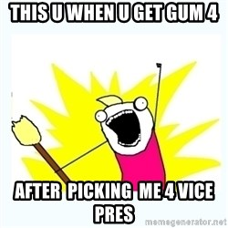 All the things - this u when u get gum 4 after  picking  me 4 vice pres