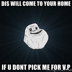 Forever Alone - dis will come to your home if u dont pick me for v.p