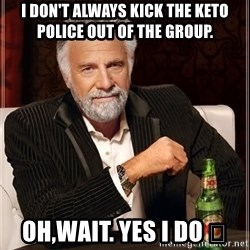 The Most Interesting Man In The World - I Don't Always Kick the Keto Police Out of the Group. Oh,wait. Yes I do 👋