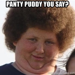 Ladies Please - panty puddy you say?