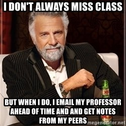 The Most Interesting Man In The World - i don't always miss class but when i do, i email my professor ahead of time and and get notes from my peers