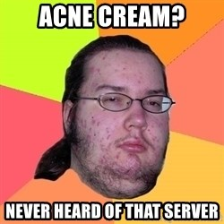 Butthurt Dweller - Acne cream? never heard of that server