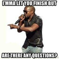 Imma Let you finish kanye west - i'mma let you finish but are there any questions?