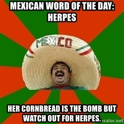 Successful Mexican - Mexican word of the day: Herpes Her cornbread is the bomb but watch out for herpes.