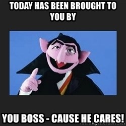The Count from Sesame Street - Today Has been brought to you by You Boss - Cause He cares!
