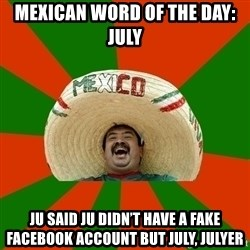 Successful Mexican - Mexican word of the day: July Ju said ju didn't have a fake Facebook account but July, Julyer
