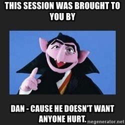 The Count from Sesame Street - This session was brought to you by Dan - Cause he doesn't want anyone hurt.