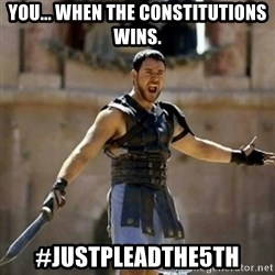GLADIATOR - You... When the constitutions wins. #Justpleadthe5th