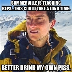 Bear Grylls Loneliness - Summerville is teaching reps...this could take a long time. better drink my own piss.
