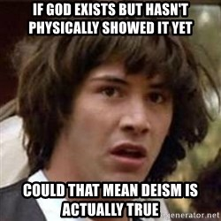 Conspiracy Keanu - If god exists but hasn't physically showed it yet could that mean deism is actually true