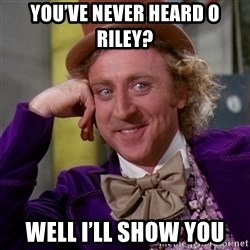 Willy Wonka - You've never heard o Riley?  Well I'll show you