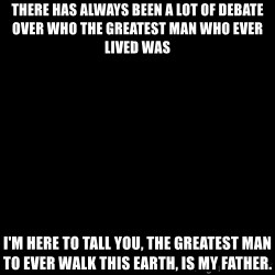 Blank Black - There has always been a lot of debate over WHO the greatest man who ever lived was I'm here to tall you, the Greatest man to ever walk this earth, is my father.