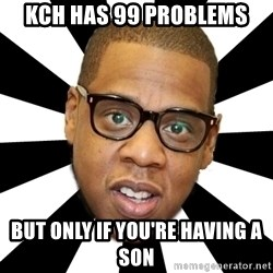 JayZ 99 Problems - KCH has 99 Problems But only if you're having a son