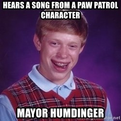 Bad Luck Brian PAW Patrol - Hears a song from a paw patrol character Mayor humdinger