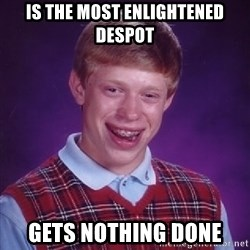 Bad Luck Brian - is the most enlightened despot gets nothing done