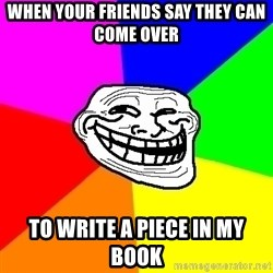 Trollface - when your friends say they can come over  to write a piece in my book