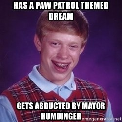 Bad Luck Brian PAW Patrol - Has a PAW Patrol themed dream Gets abducted by Mayor Humdinger