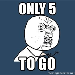 Y U No - Only 5 To Go