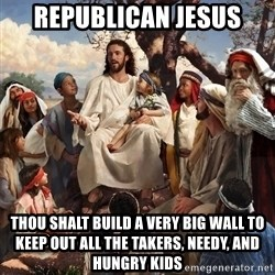 storytime jesus - Republican Jesus Thou shalt build a very big wall to keep out all the takers, needy, and hungry kids