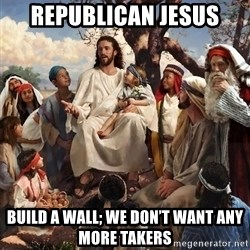 storytime jesus - Republican Jesus Build a wall; we don't want any more takers
