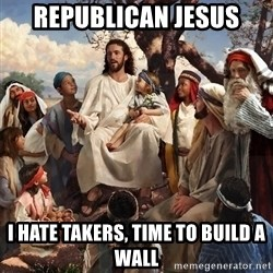 storytime jesus - Republican Jesus I hate takers, time to build a wall
