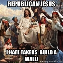 storytime jesus - Republican Jesus  I hate takers; build a wall!