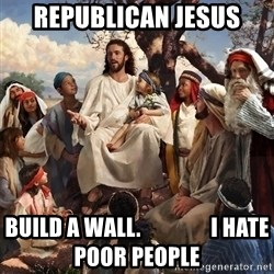 storytime jesus - Republican Jesus  Build a wall.                I hate poor people