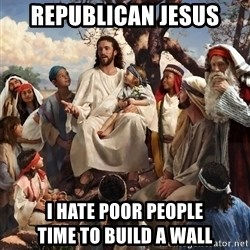 storytime jesus - Republican Jesus  I hate poor people               Time to build a wall