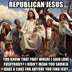 storytime jesus - Republican Jesus  You know that part where I said love everybody? I didn't mean you should bake a cake for anyone you find icky