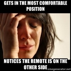 First World Problems - Gets in the most comfortable position Notices the remote is on the other side