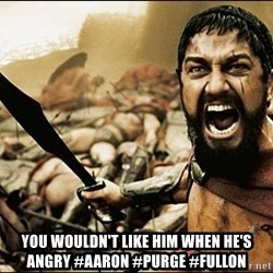 This Is Sparta Meme - you wouldn't like him when he's angry #aaron #purge #fullon