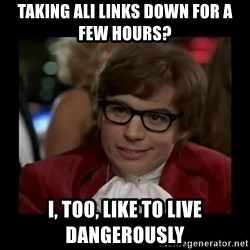 Dangerously Austin Powers - Taking ALI links down for a few hours? I, too, like to live dangerously