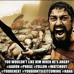 This Is Sparta Meme - you wouldn't like him when he's angry #aaron #purge #fullon #watchout #yourenext #youdidntseeitcoming #haha