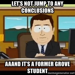 south park aand it's gone - Let's not jump to any conclusions  Aaand it's a former grove student