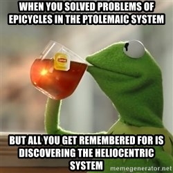Kermit The Frog Drinking Tea - when you solved problems of epicycles in the Ptolemaic system but all you get remembered for is discovering the heliocentric system