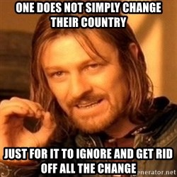 One Does Not Simply - One does not simply change their country just for it to ignore and get rid off all the change